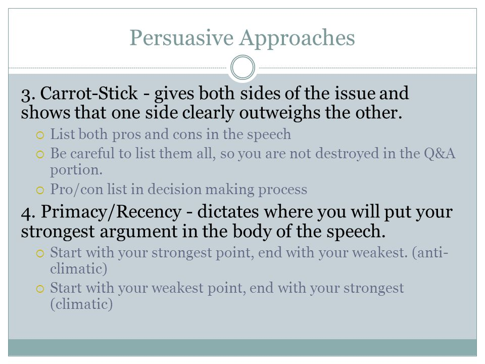 Persuasive Approaches 3. Carrot-Stick - gives both sides of the issue and shows that one side clearly outweighs the other.  List both pros and cons i