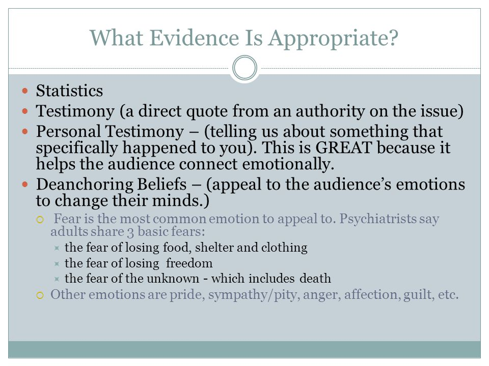 What Evidence Is Appropriate? Statistics Testimony (a direct quote from an authority on the issue) Personal Testimony – (telling us about something th
