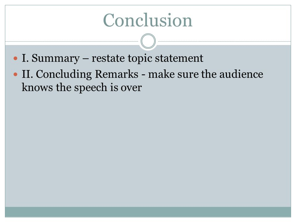 Conclusion I. Summary – restate topic statement II. Concluding Remarks - make sure the audience knows the speech is over