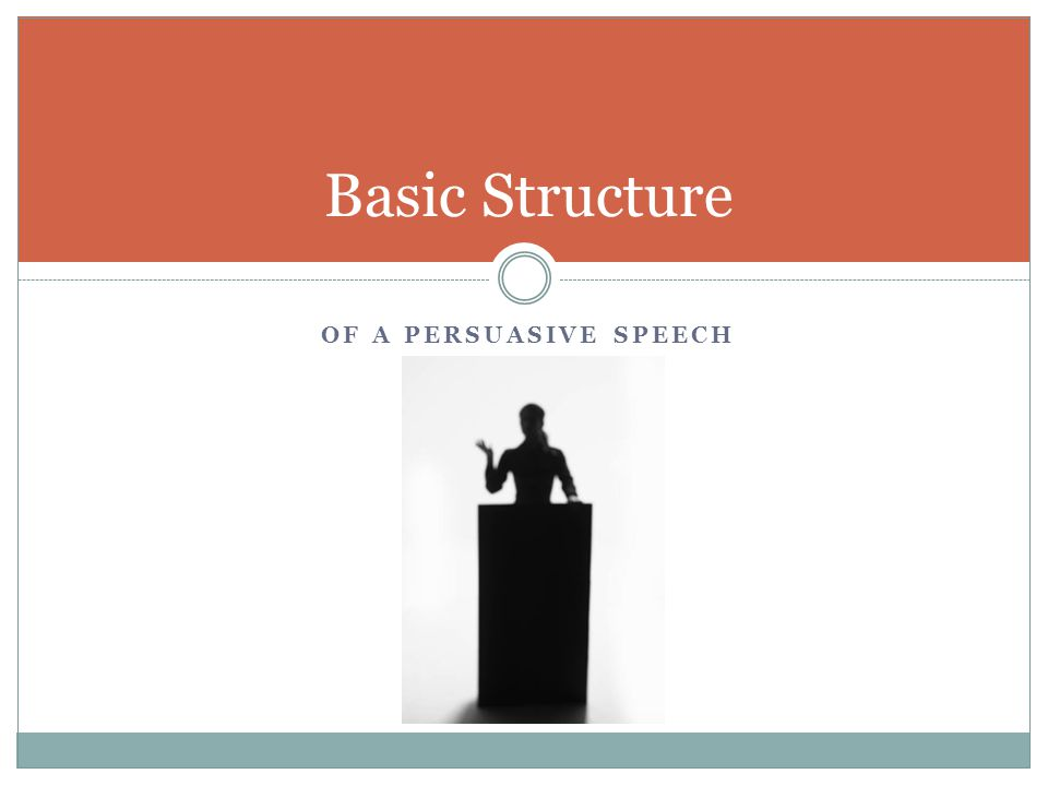 OF A PERSUASIVE SPEECH Basic Structure