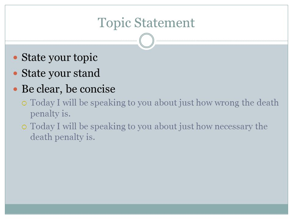 Topic Statement State your topic State your stand Be clear, be concise  Today I will be speaking to you about just how wrong the death penalty is. 
