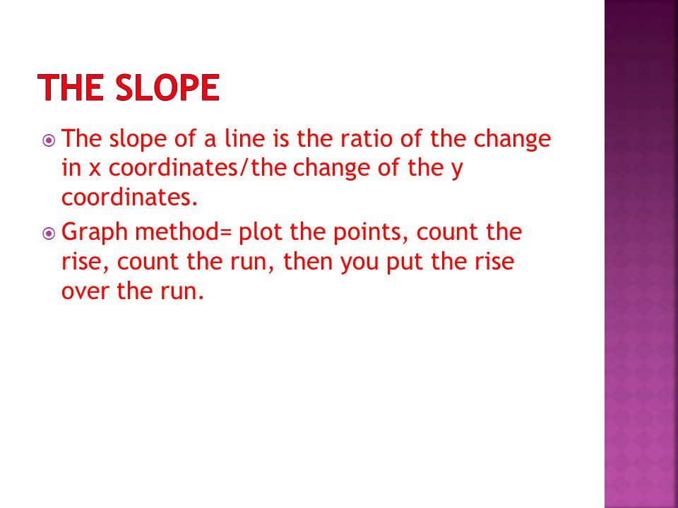  The slope of a line is the ratio of the change in x coordinates/the change of the y coordinates.