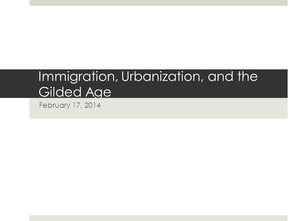 Immigration, Urbanization, and the Gilded Age February 17, 2014
