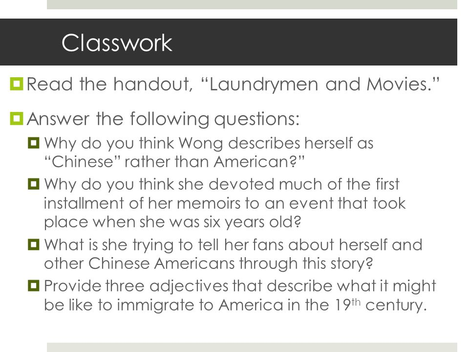 Classwork  Read the handout, Laundrymen and Movies.  Answer the following questions:  Why do you think Wong describes herself as Chinese rather than American?  Why do you think she devoted much of the first installment of her memoirs to an event that took place when she was six years old.