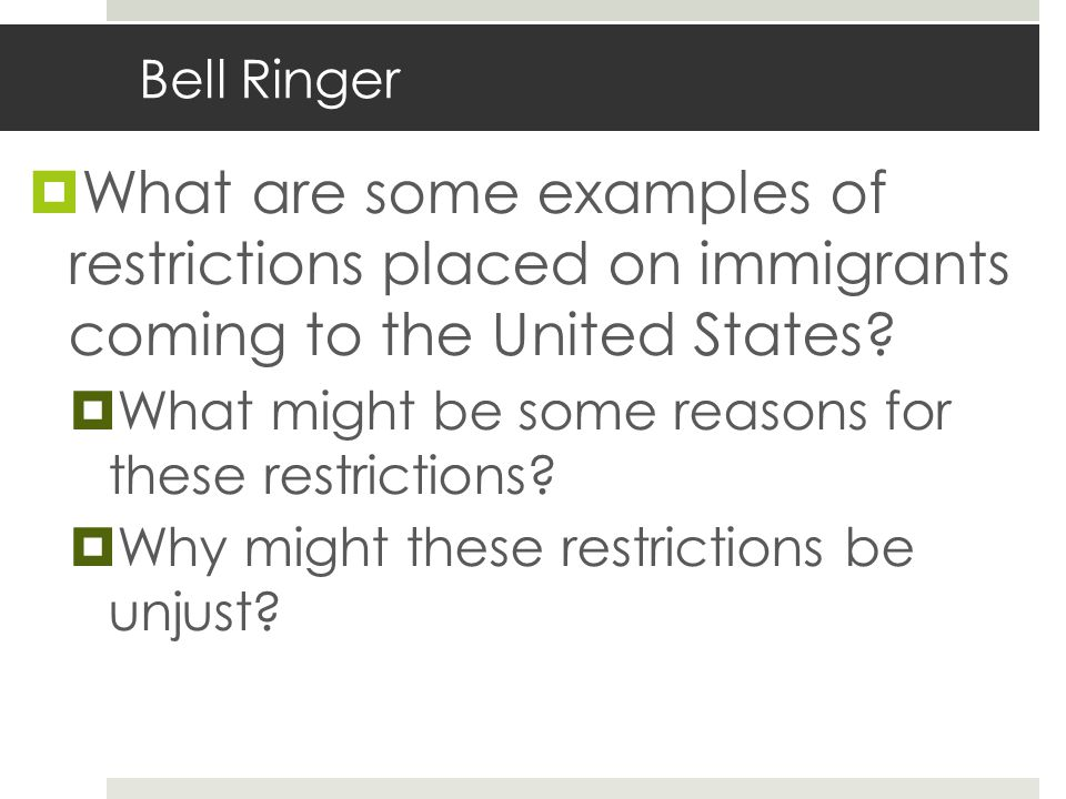 Bell Ringer  What are some examples of restrictions placed on immigrants coming to the United States.
