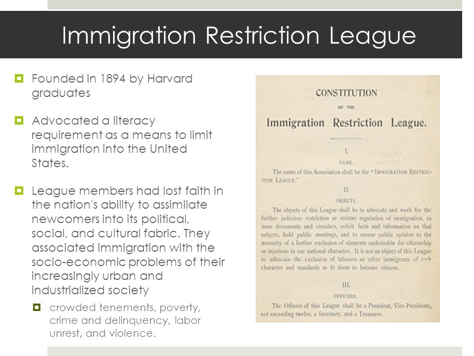 Immigration Restriction League  Founded in 1894 by Harvard graduates  Advocated a literacy requirement as a means to limit immigration into the United States.