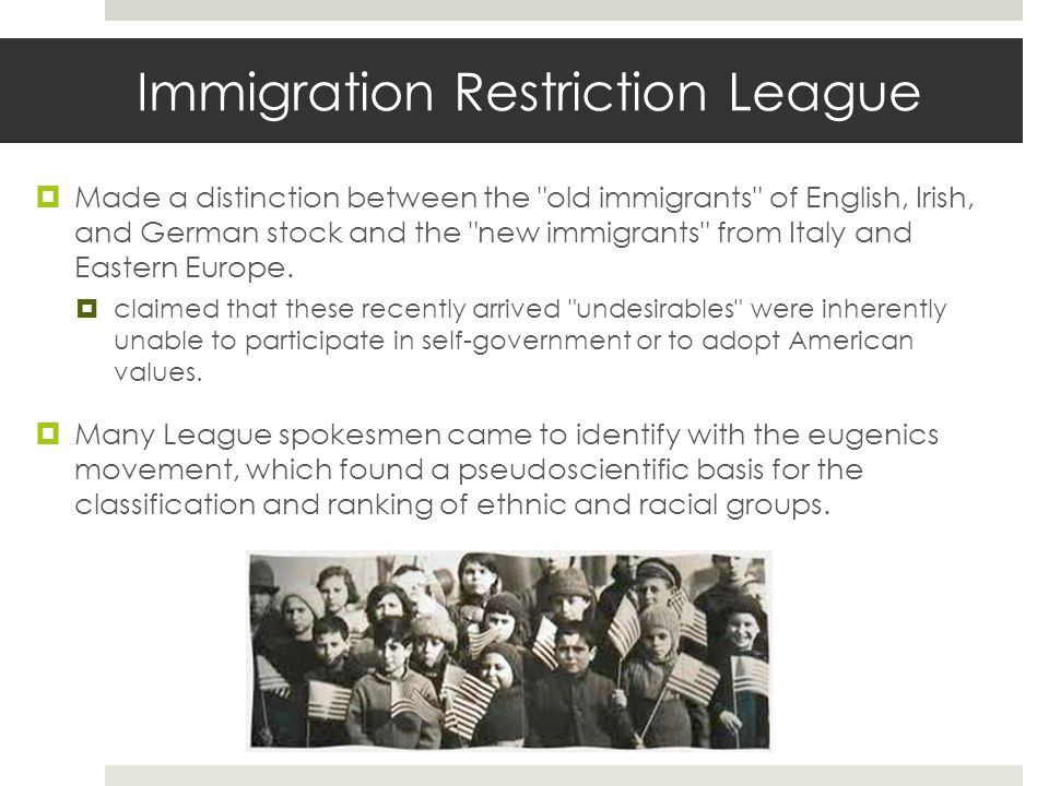 Immigration Restriction League  Made a distinction between the old immigrants of English, Irish, and German stock and the new immigrants from Italy and Eastern Europe.