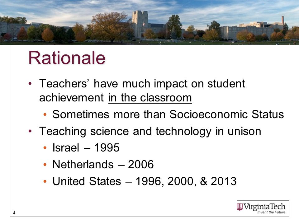 Rationale Teachers' have much impact on student achievement in the classroom Sometimes more than Socioeconomic Status Teaching science and technology in unison Israel – 1995 Netherlands – 2006 United States – 1996, 2000, & 2013 4
