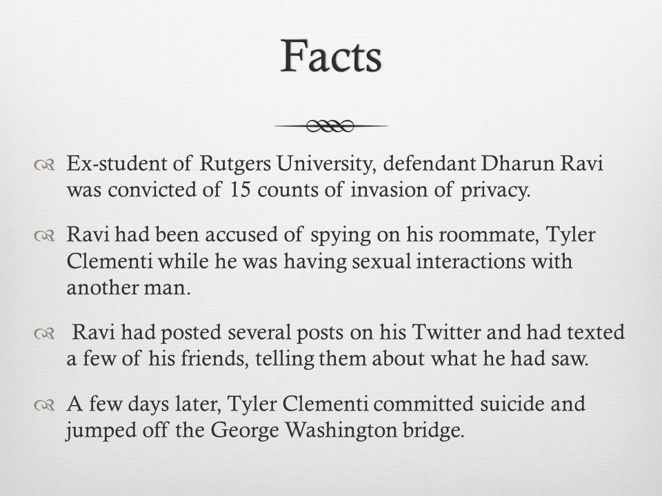 Facts  Ex-student of Rutgers University, defendant Dharun Ravi was convicted of 15 counts of invasion of privacy.