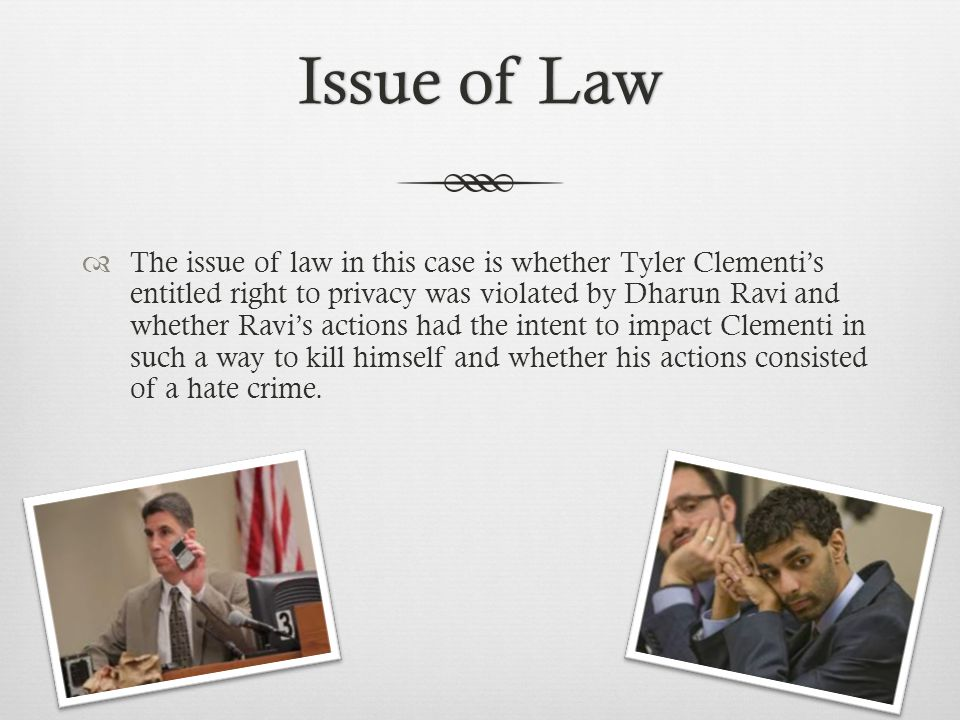 Issue of LawIssue of Law  The issue of law in this case is whether Tyler Clementi's entitled right to privacy was violated by Dharun Ravi and whether Ravi's actions had the intent to impact Clementi in such a way to kill himself and whether his actions consisted of a hate crime.