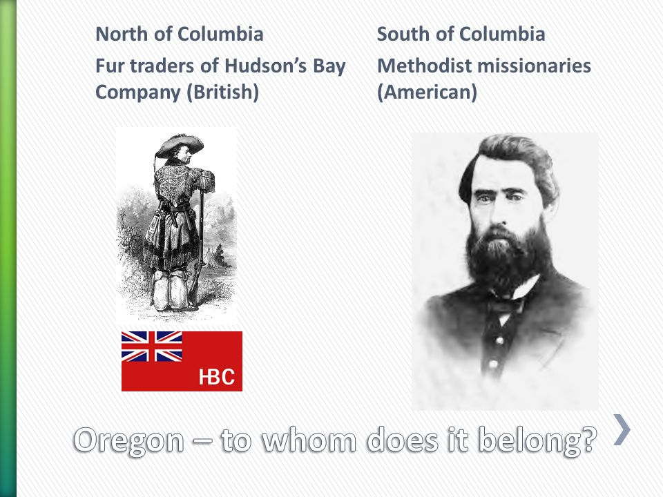 North of Columbia Fur traders of Hudson's Bay Company (British) South of Columbia Methodist missionaries (American)