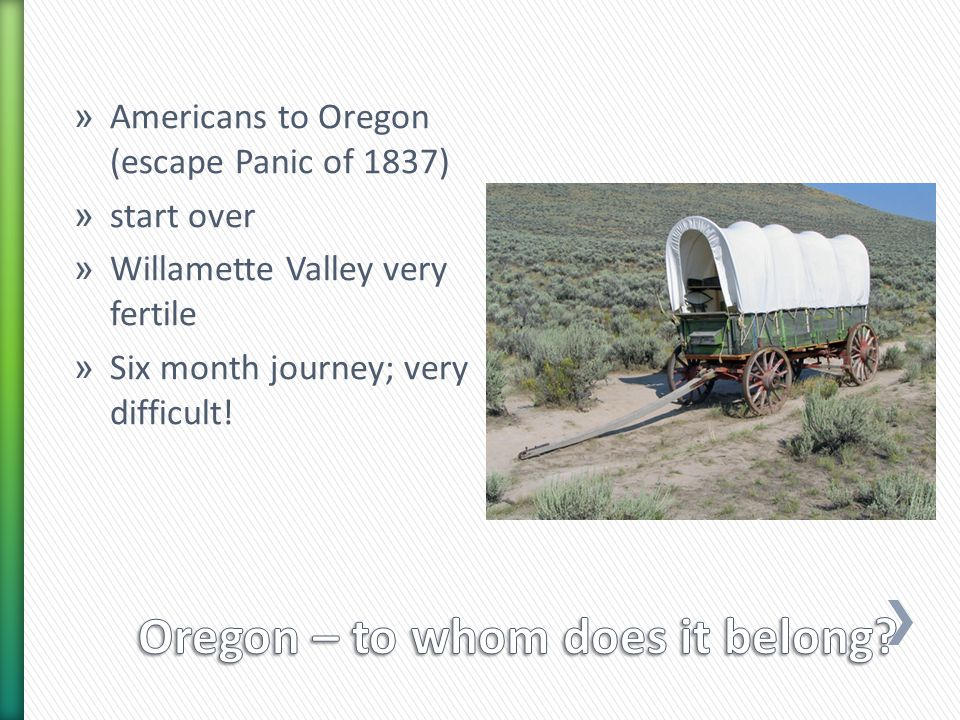 » Americans to Oregon (escape Panic of 1837) » start over » Willamette Valley very fertile » Six month journey; very difficult!