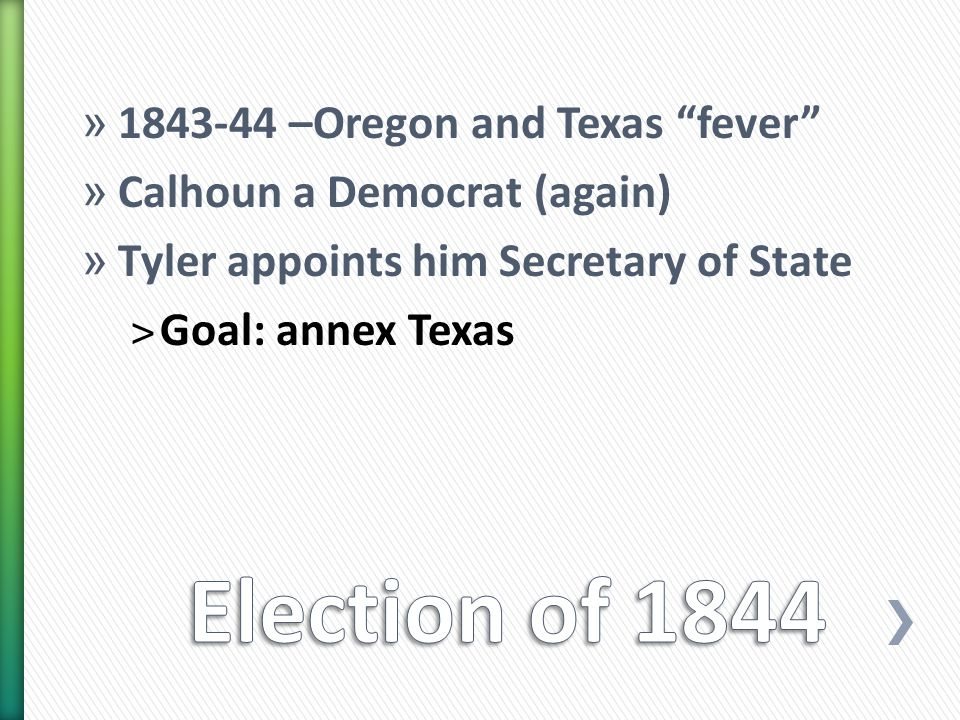 » 1843-44 –Oregon and Texas fever » Calhoun a Democrat (again) » Tyler appoints him Secretary of State ˃Goal: annex Texas