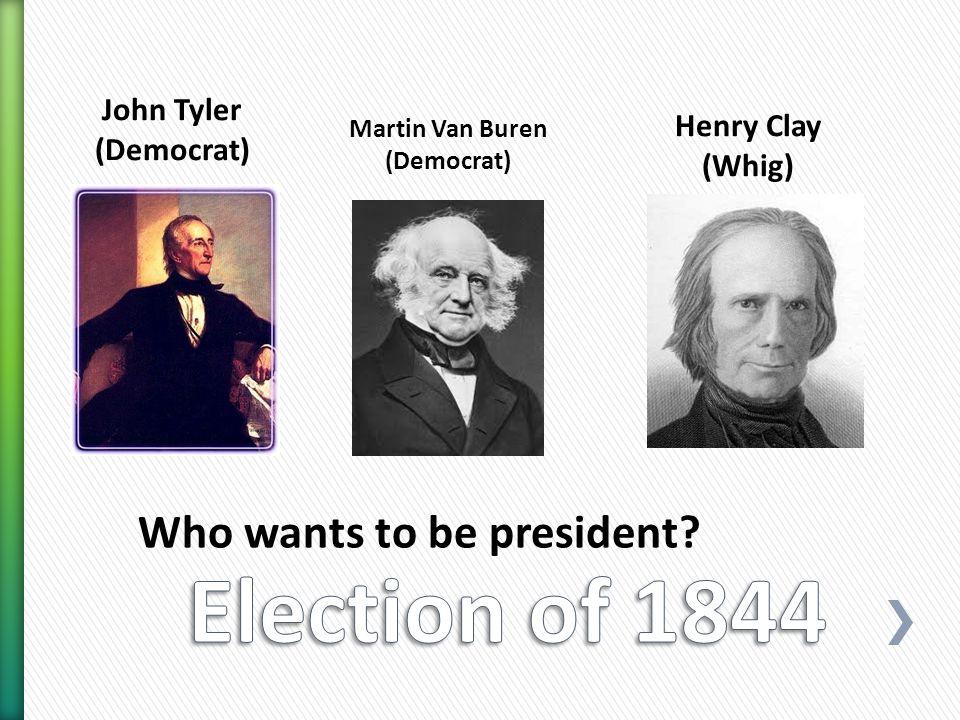 Who wants to be president John Tyler (Democrat) Martin Van Buren (Democrat) Henry Clay (Whig)