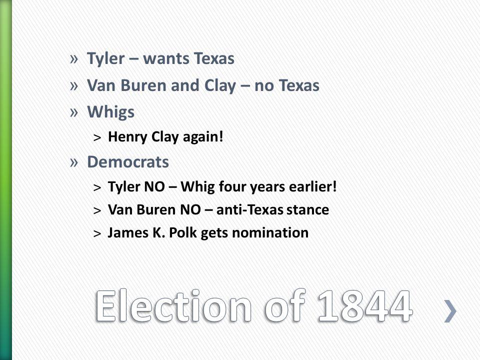 » Tyler – wants Texas » Van Buren and Clay – no Texas » Whigs ˃Henry Clay again.