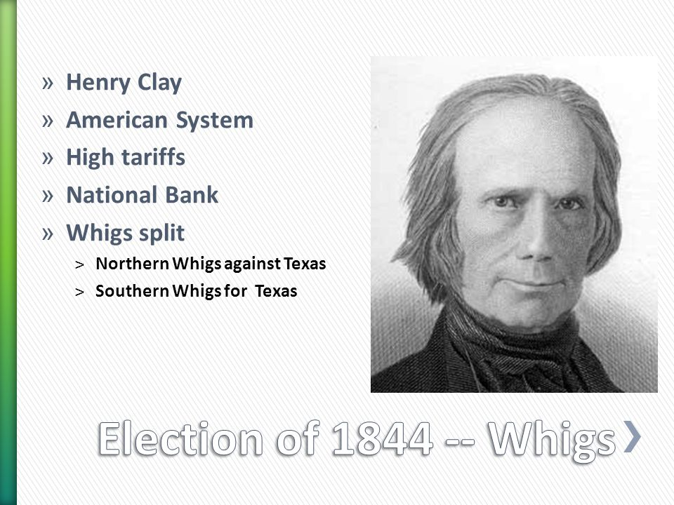» Henry Clay » American System » High tariffs » National Bank » Whigs split ˃Northern Whigs against Texas ˃Southern Whigs for Texas