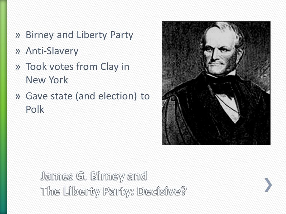 » Birney and Liberty Party » Anti-Slavery » Took votes from Clay in New York » Gave state (and election) to Polk