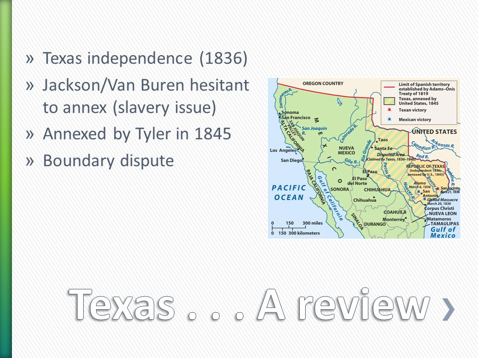 » Texas independence (1836) » Jackson/Van Buren hesitant to annex (slavery issue) » Annexed by Tyler in 1845 » Boundary dispute