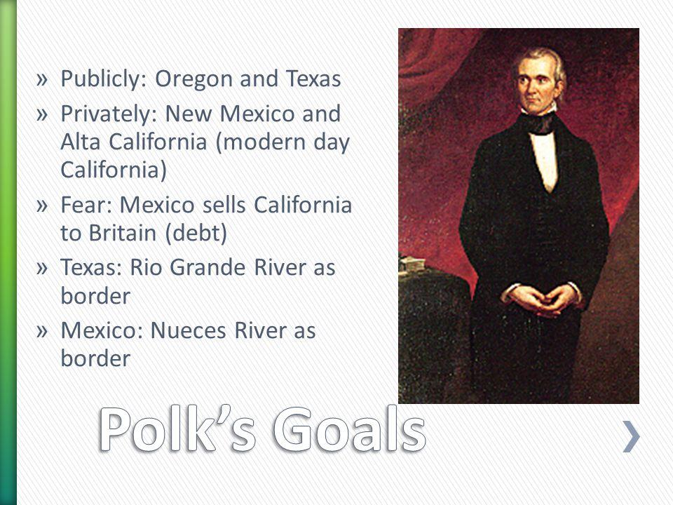 » Publicly: Oregon and Texas » Privately: New Mexico and Alta California (modern day California) » Fear: Mexico sells California to Britain (debt) » Texas: Rio Grande River as border » Mexico: Nueces River as border