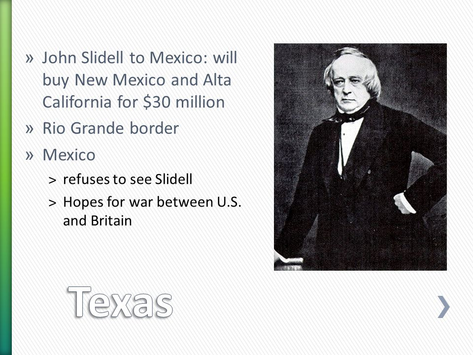 » John Slidell to Mexico: will buy New Mexico and Alta California for $30 million » Rio Grande border » Mexico ˃refuses to see Slidell ˃Hopes for war between U.S.