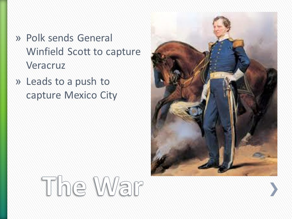 » Polk sends General Winfield Scott to capture Veracruz » Leads to a push to capture Mexico City