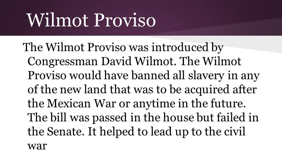 Wilmot Proviso The Wilmot Proviso was introduced by Congressman David Wilmot.