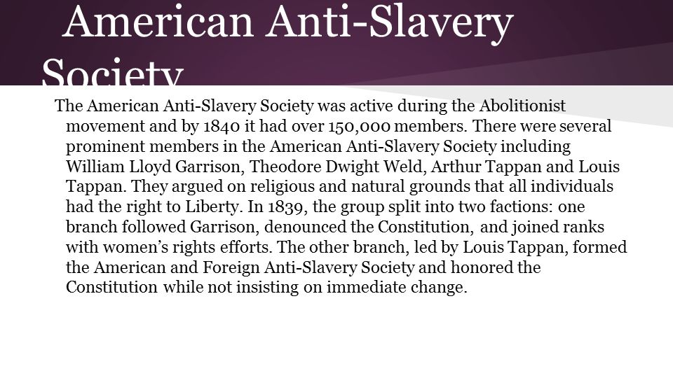 American Anti-Slavery Society The American Anti-Slavery Society was active during the Abolitionist movement and by 1840 it had over 150,000 members.