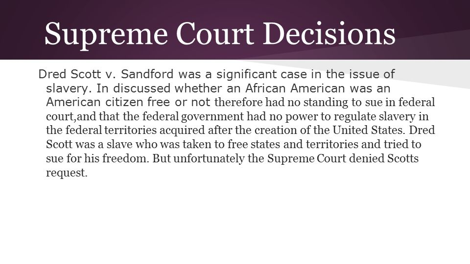 Supreme Court Decisions Dred Scott v. Sandford was a significant case in the issue of slavery. In discussed whether an African American was an America