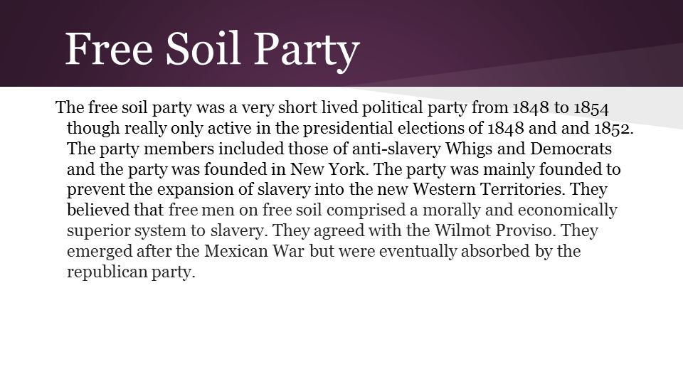 Free Soil Party The free soil party was a very short lived political party from 1848 to 1854 though really only active in the presidential elections of 1848 and and 1852.