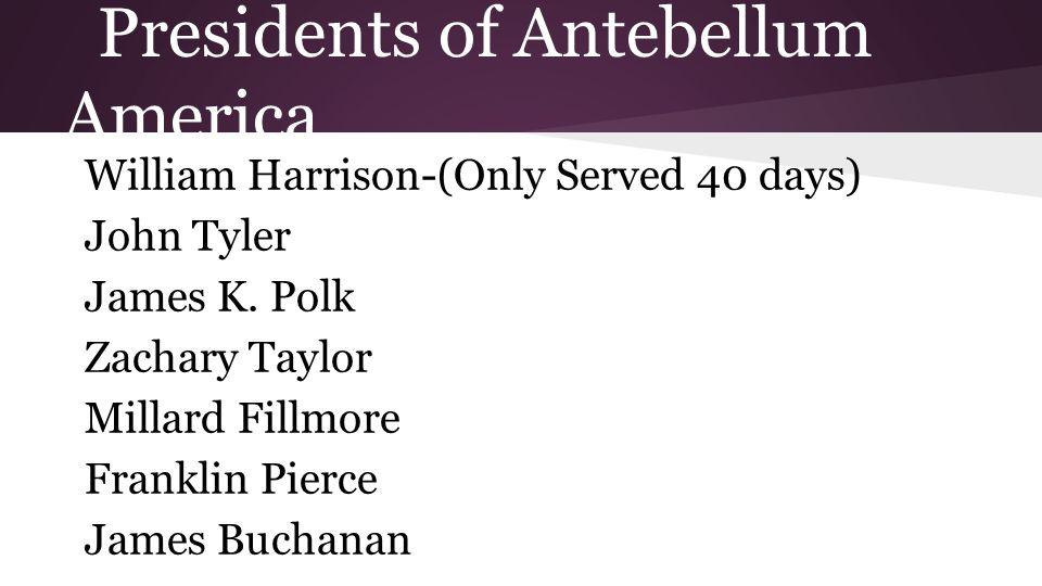 Presidents of Antebellum America William Harrison-(Only Served 40 days) John Tyler James K.