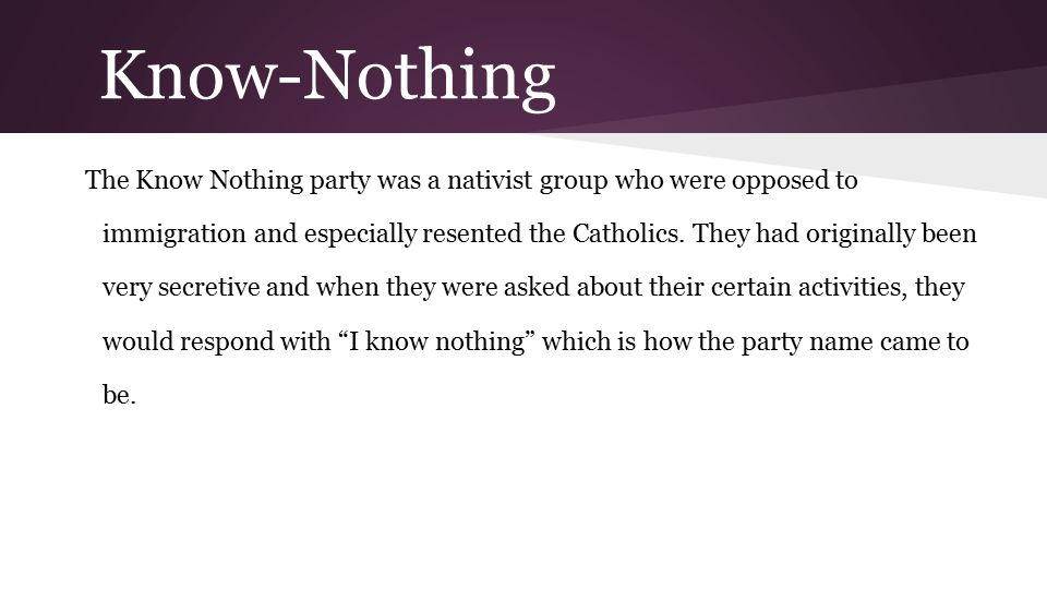 Know-Nothing The Know Nothing party was a nativist group who were opposed to immigration and especially resented the Catholics. They had originally be