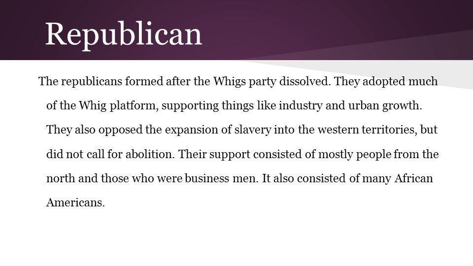 Republican The republicans formed after the Whigs party dissolved. They adopted much of the Whig platform, supporting things like industry and urban g