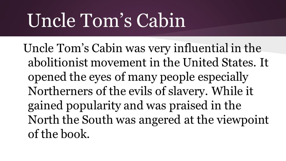 Uncle Tom's Cabin Uncle Tom's Cabin was very influential in the abolitionist movement in the United States.