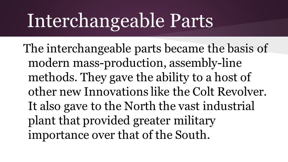 Interchangeable Parts The interchangeable parts became the basis of modern mass-production, assembly-line methods. They gave the ability to a host of