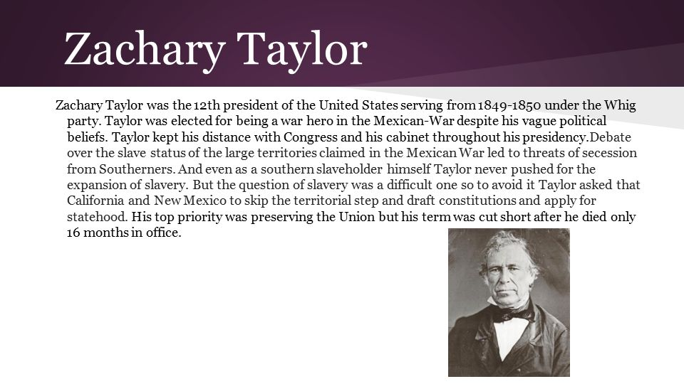 Zachary Taylor Zachary Taylor was the 12th president of the United States serving from 1849-1850 under the Whig party.