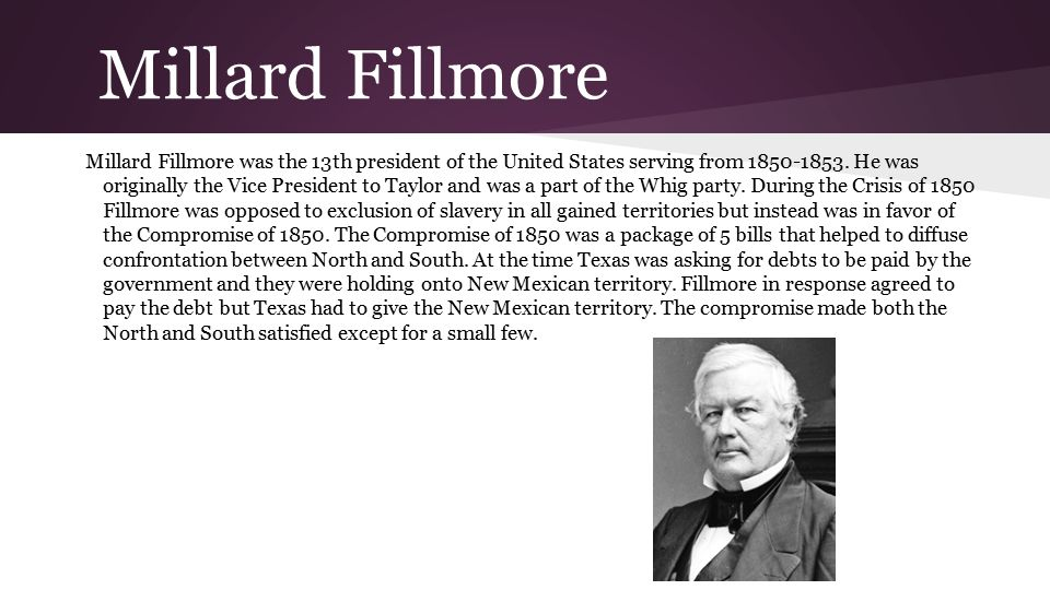 Millard Fillmore Millard Fillmore was the 13th president of the United States serving from 1850-1853.