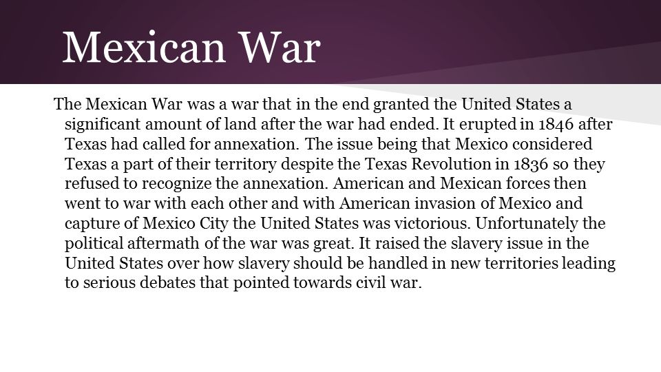 Mexican War The Mexican War was a war that in the end granted the United States a significant amount of land after the war had ended. It erupted in 18
