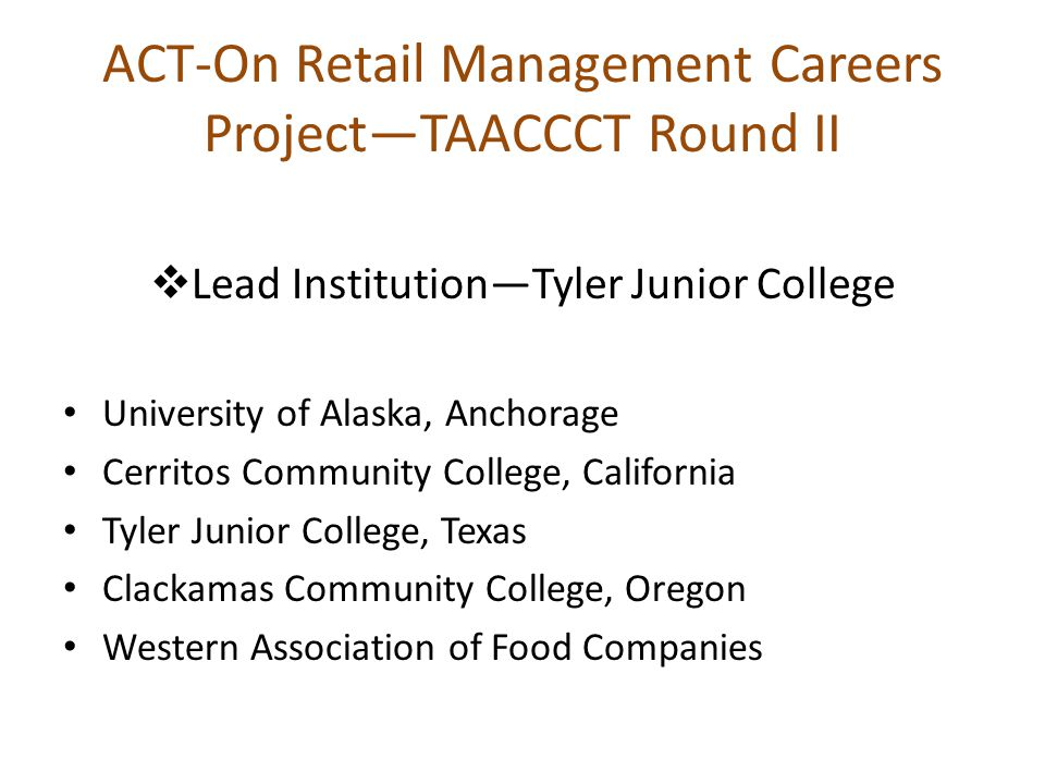 ACT-On Retail Management Careers Project—TAACCCT Round II  Lead Institution—Tyler Junior College University of Alaska, Anchorage Cerritos Community College, California Tyler Junior College, Texas Clackamas Community College, Oregon Western Association of Food Companies