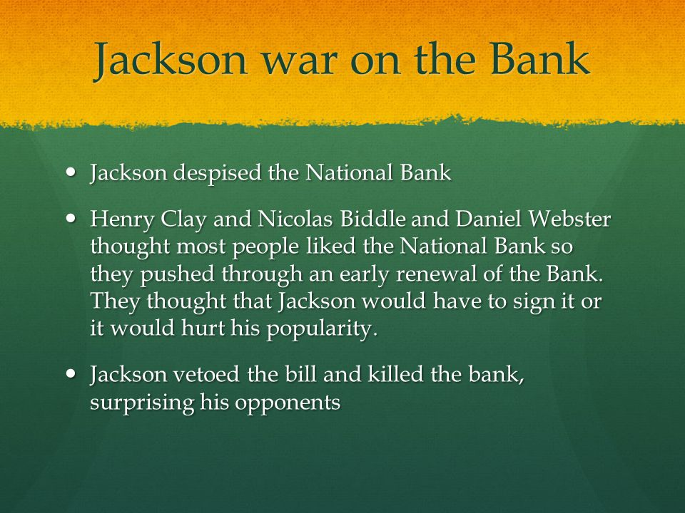 Jackson war on the Bank Jackson despised the National Bank Jackson despised the National Bank Henry Clay and Nicolas Biddle and Daniel Webster thought