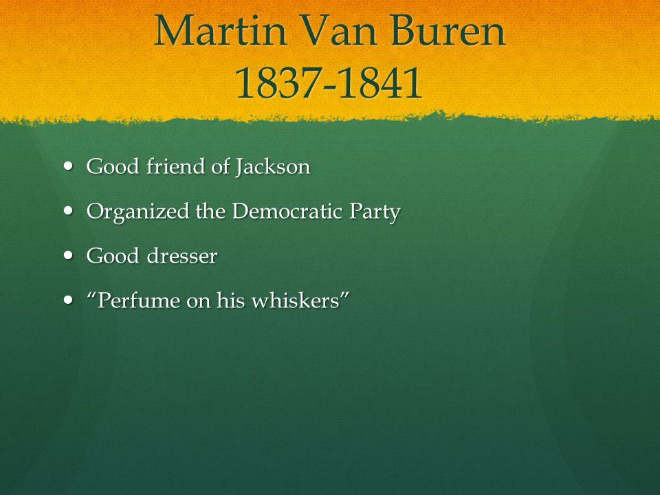 Martin Van Buren 1837-1841 Good friend of Jackson Good friend of Jackson Organized the Democratic Party Organized the Democratic Party Good dresser Good dresser Perfume on his whiskers Perfume on his whiskers