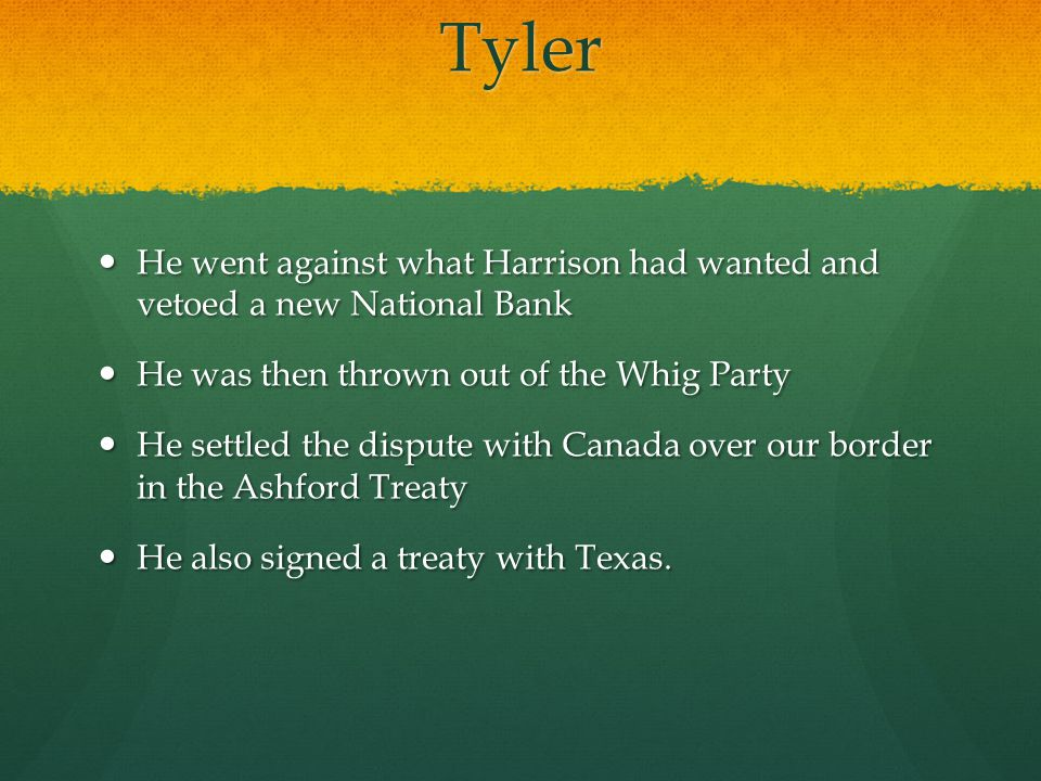 Tyler He went against what Harrison had wanted and vetoed a new National Bank He went against what Harrison had wanted and vetoed a new National Bank