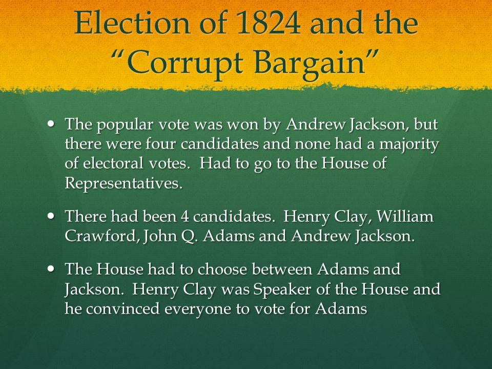 Corrupt Bargain? Adams won Adams won Adams then appointed Henry Clay as Secretary of State (stepping stone to Presidency) Adams then appointed Henry Clay as Secretary of State (stepping stone to Presidency) Adams and Clay had had a meeting before the vote, but there is no proof if there was any kind of deal, but Jackson accused them of stealing the Presidency from him in a Corrupt Bargain. Adams and Clay had had a meeting before the vote, but there is no proof if there was any kind of deal, but Jackson accused them of stealing the Presidency from him in a Corrupt Bargain. This bargain shadowed his whole presidency This bargain shadowed his whole presidency