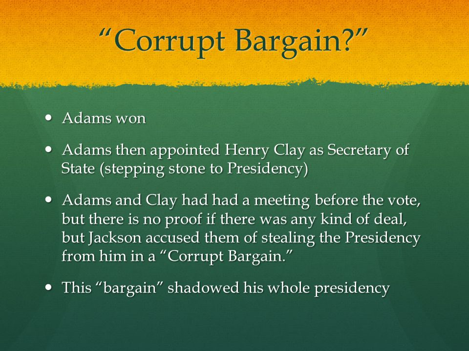 """Corrupt Bargain?"" Adams won Adams won Adams then appointed Henry Clay as Secretary of State (stepping stone to Presidency) Adams then appointed Henry"