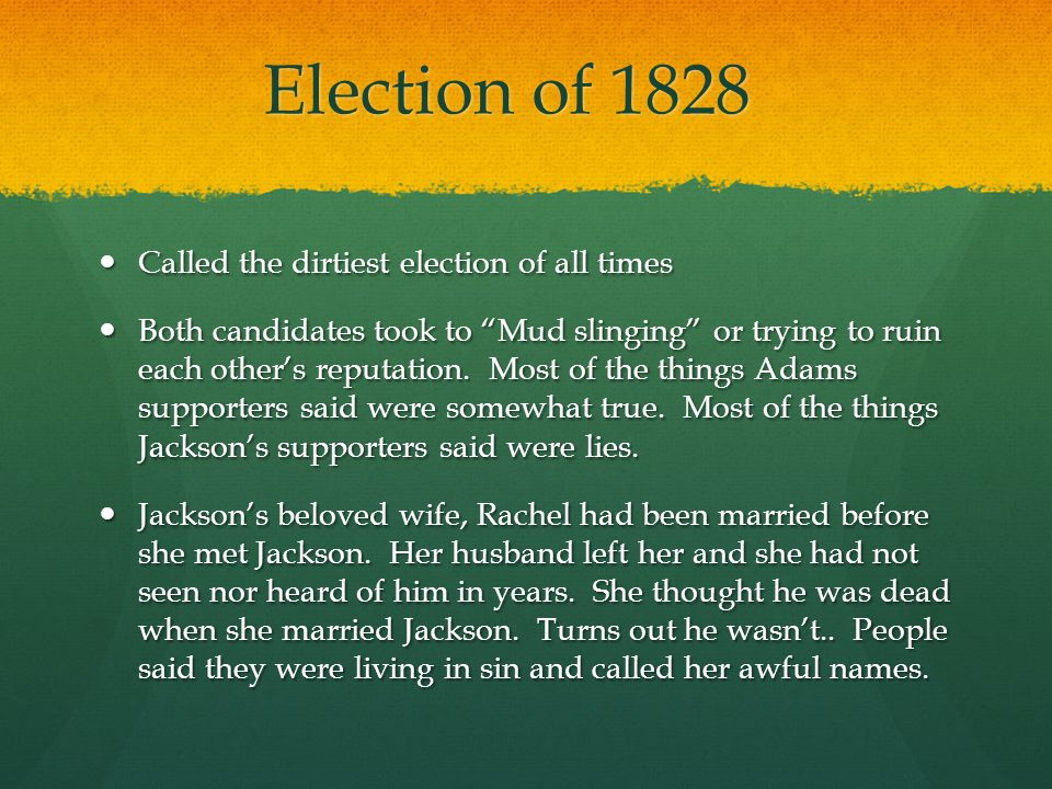 Election of 1828 Continued Jackson wins in a land slide Jackson wins in a land slide Rachel dies of a heart attack shortly after the election Rachel dies of a heart attack shortly after the election Jackson blames her death on the election and the mudslinging, and now he dislikes Henry Clay even more because it was his friend that printed the newspaper article about Rachel and their marriage.