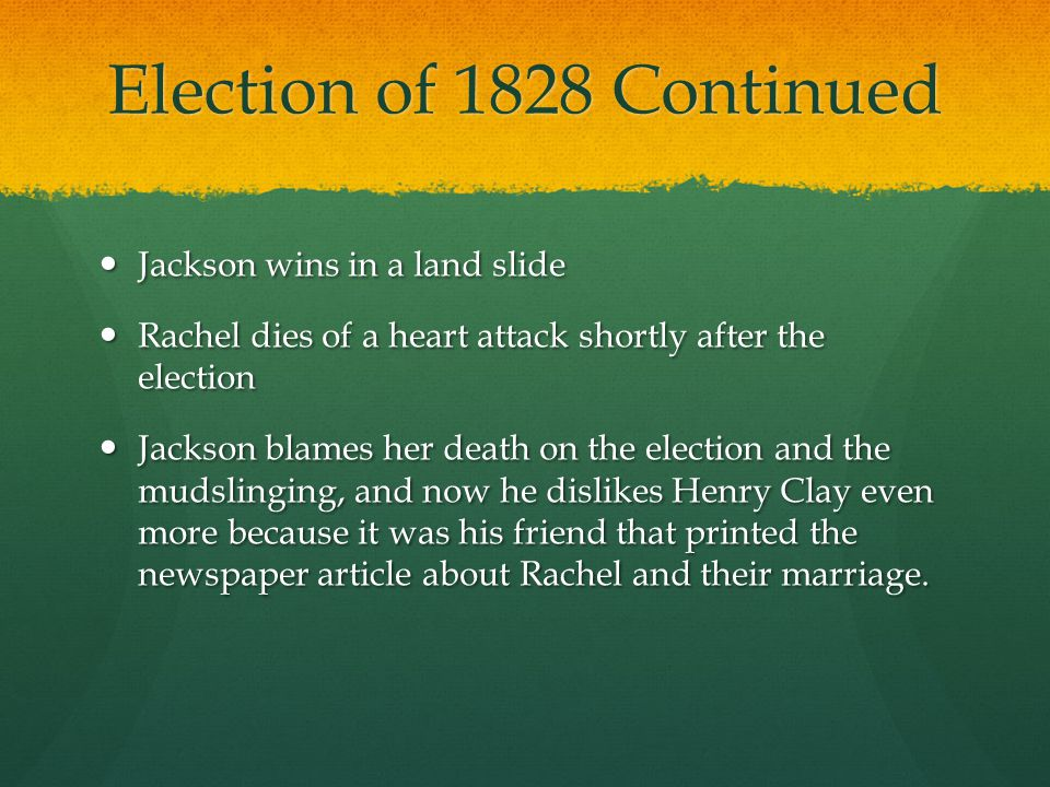 Election of 1828 Continued Jackson wins in a land slide Jackson wins in a land slide Rachel dies of a heart attack shortly after the election Rachel d