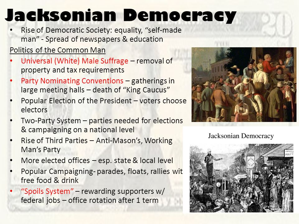 Jacksonian Democracy Rise of Democratic Society: equality, self-made man - Spread of newspapers & education Politics of the Common Man Universal (White) Male Suffrage – removal of property and tax requirements Party Nominating Conventions – gatherings in large meeting halls – death of King Caucus Popular Election of the President – voters choose electors Two-Party System – parties needed for elections & campaigning on a national level Rise of Third Parties – Anti-Mason's, Working Man's Party More elected offices – esp.
