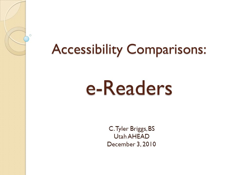 Accessibility Comparisons: e-Readers C. Tyler Briggs, BS Utah AHEAD December 3, 2010