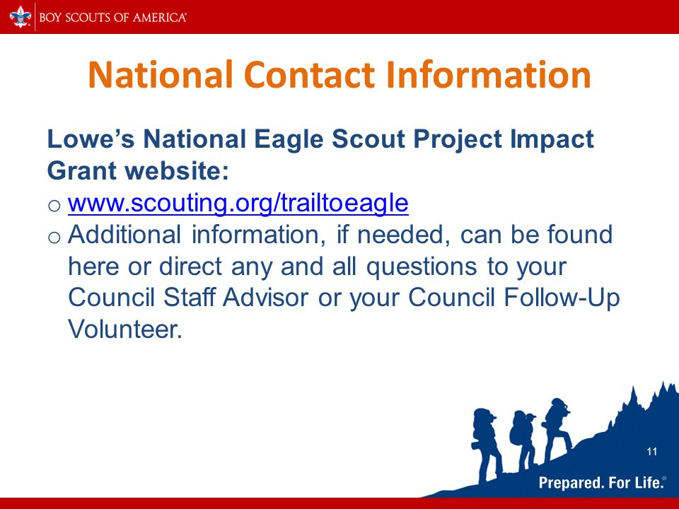National Contact Information Lowe's National Eagle Scout Project Impact Grant website: o www.scouting.org/trailtoeagle www.scouting.org/trailtoeagle o Additional information, if needed, can be found here or direct any and all questions to your Council Staff Advisor or your Council Follow-Up Volunteer.