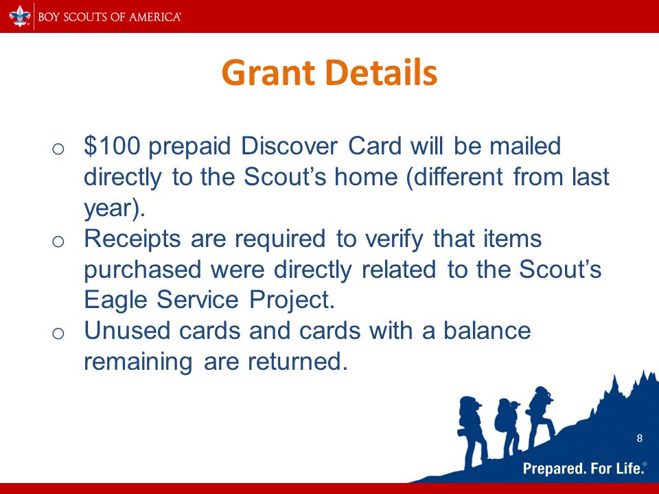 Grant Details o $100 prepaid Discover Card will be mailed directly to the Scout's home (different from last year). o Receipts are required to verify t