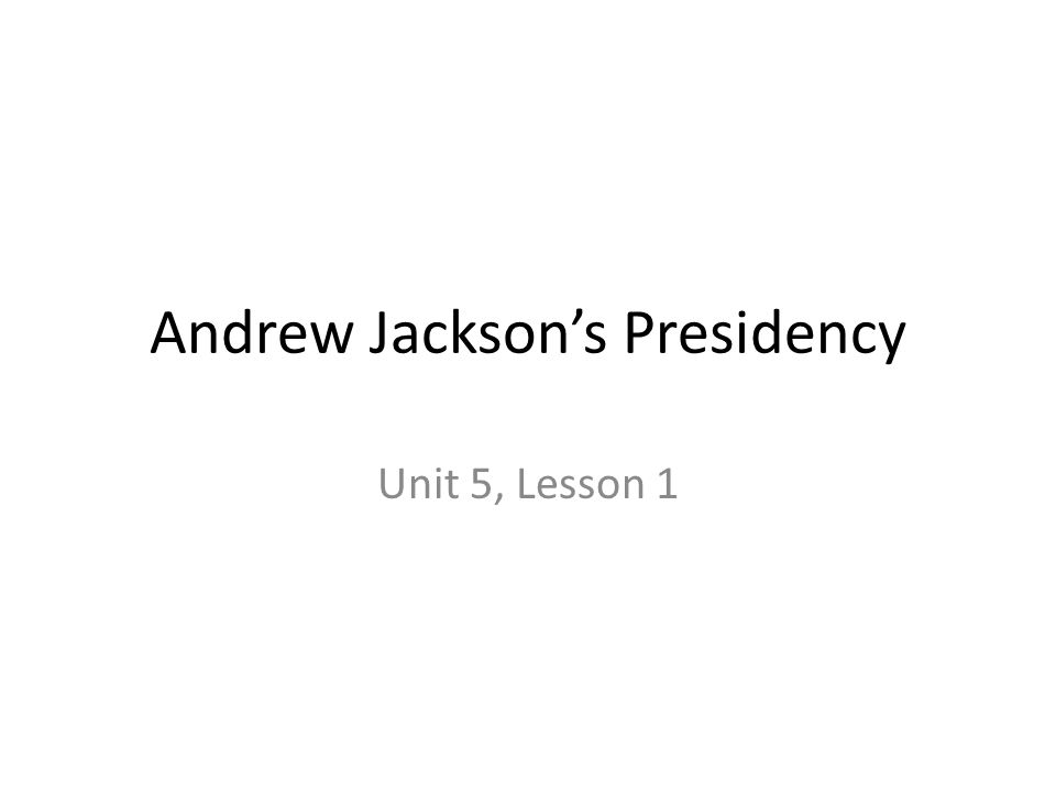 Andrew Jackson's Presidency Unit 5, Lesson 1